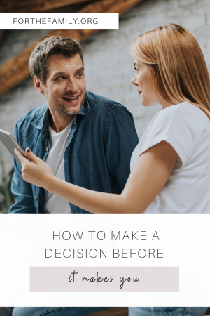 How to make a decision before it makes you. forthefamily.com