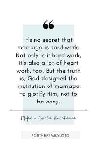 It's no secret that marriage is hard work. Not only is it hard work, it's also a lot of heart work, too. But the truth is, God designed the institution of marriage to glorify Him, not to be easy.