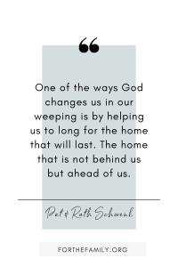 """One of the ways God changes us in our weeping is by helping us to long for the home that will last. The home that is not behind us but ahead of us."" Pat and Ruth Schwenk. forthefamily.org"