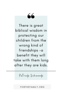 There is great biblical wisdom in protecting our children from the wrong kind of friendships –a benefit they will take with them long after they are kids. Patrick Schwenk
