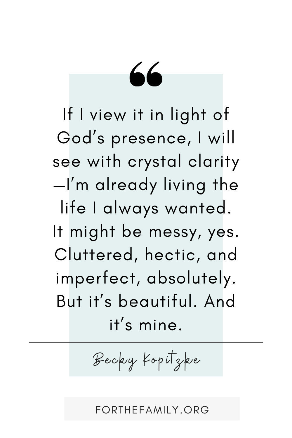 If I view it in light of God's presence, I will see with crystal clarity—I'm already living the life I always wanted. It might be messy, yes. Cluttered, hectic, and imperfect, absolutely. But it's beautiful. And it's mine. - Becky Kopitzke