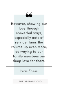 """""""However, showing our love through nonverbal ways, especially acts of service, turns the volume up even more, conveying to our family members our deep love for them."""" Karen Ehman"""