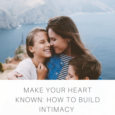 Make Your Heart Known: How to Build Intimacy with Your Children