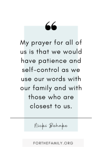 """""""My prayer for all of us is that we would have patience and self-control as we use our words with our family and with those who are closest to us."""""""