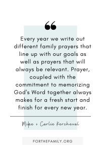 Every year we write out different family prayers that line up with our goals as well as prayers that will always be relevant. Prayer, coupled with the commitment to memorizing God's Word together always makes for a fresh start and finish for every new year.