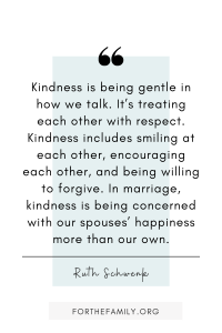 """""""Kindness is being gentle in how we talk. It's treating each other with respect. Kindness includes smiling at each other, encouraging each other, and being willing to forgive. In marriage, kindness is being concerned with our spouses' happiness more than our own."""" Ruth Schwenk"""