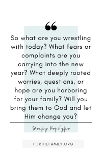 """So what are you wrestling with today? What fears or complaints are you carrying into the new year? What deeply rooted worries, questions, or hope are you harboring for your family? Will you bring them to God and let Him change you?"" Becky Kopitzke"