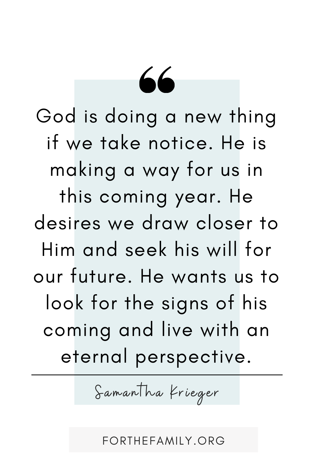 """God is doing a new thing if we take notice. He is making a way for us in this coming year. He desires we draw closer to Him and seek his will for our future. He wants us to look for the signs of his coming and live with an eternal perspective."" Samantha Krieger"