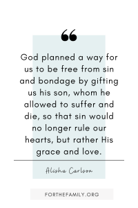 """God planned a way for us to be free from sin and bondage by gifting us his son, whom he allowed to suffer and die, so that sin would no longer rule our hearts, but rather His grace and love."""
