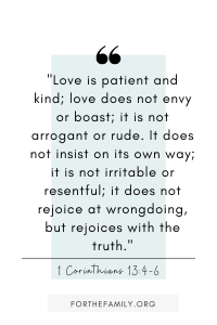 """Love is patient and kind; love does not envy or boast; it is not arrogant or rude. It does not insist on its own way; it is not irritable or resentful; it does not rejoice at wrongdoing, but rejoices with the truth."" 1 Corinthians 13:4-6"