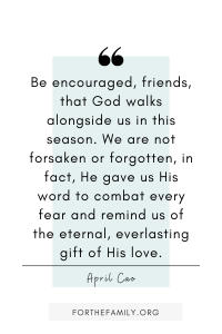 """Be encouraged, friends, that God walks alongside us in this season. We are not forsaken or forgotten, in fact, He gave us His word to combat every fear and remind us of the eternal, everlasting gift of His love."" April Cao"