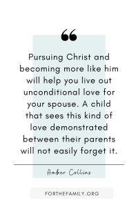"""Pursuing Christ and becoming more like him will help you live out unconditional love for your spouse. A child that sees this kind of love demonstrated between their parents will not easily forget it."" -Amber Collins"