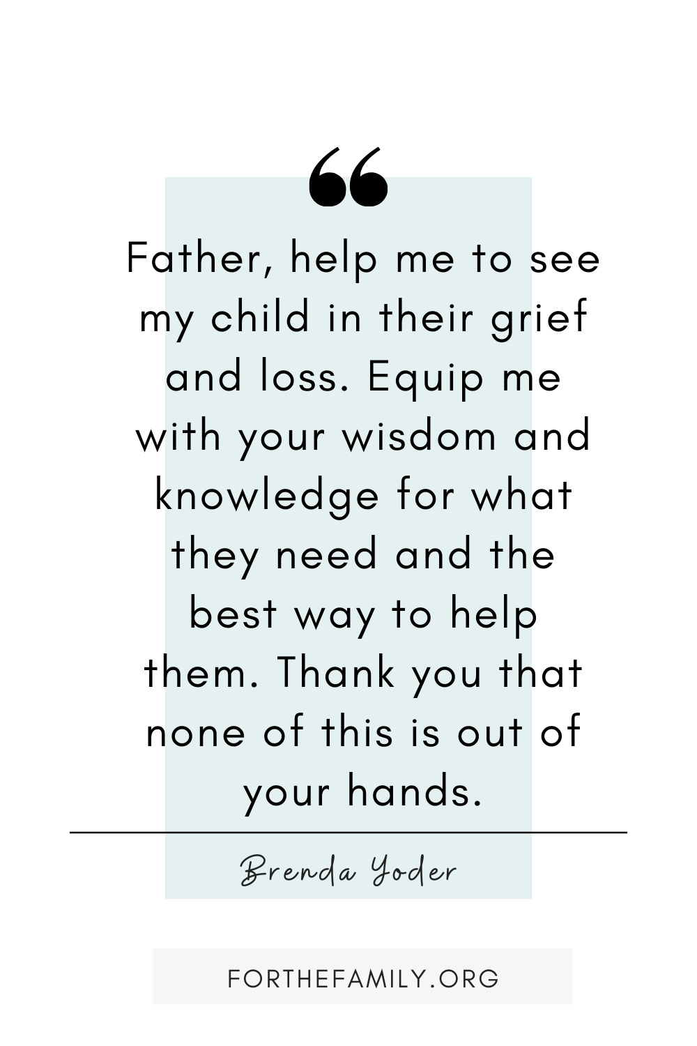 """Father, help me to see my child in their grief and loss. Equip me with your wisdom and knowledge for what they need and the best way to help them. Thank you that none of this is out of your hands."""