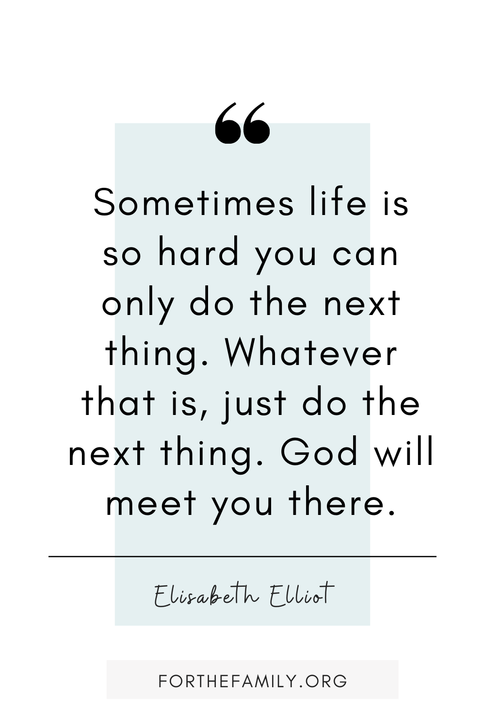 """Sometimes life is so hard you can only do the next thing. Whatever that is, just do the next thing. God will meet you there."" - Elisabeth Elliot"
