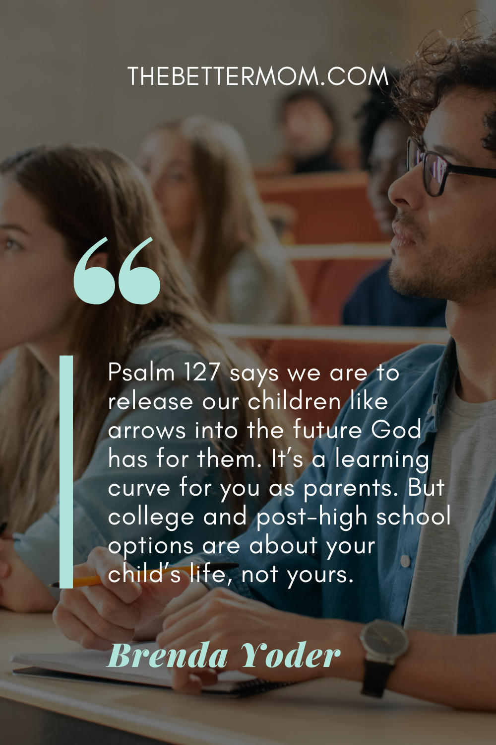 """""""Psalm 127 says we are to release our children like arrows into the future God has for them. It's a learning curve for you as parents. But college and post-high school options are about your child's life, not yours."""""""