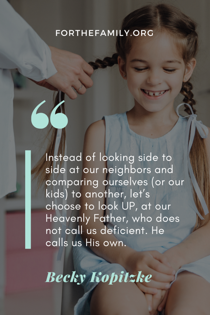 Instead of looking side to side at our neighbors and comparing ourselves (or our kids) to another, let's choose to look UP, at our Heavenly Father, who does not call us deficient. He calls us His own.