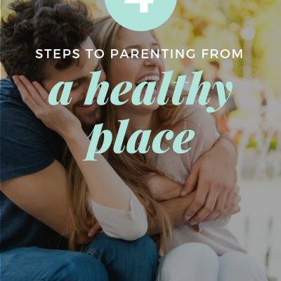 4 Steps to Parenting from a Healthy Place (mentally, emotionally, spiritually, and physically)